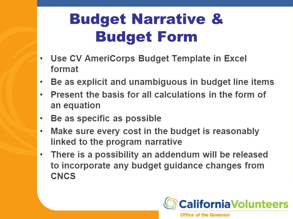 Budget Narrative & Budget Form Use CV AmeriCorps Budget Template in Excel format Be as explicit and unambiguous in budget line items Present the basis for all calculations in the form of an equation Be as specific as possible Make sure every cost in the budget is reasonably linked to the program narrative There is a possibility an addendum will be released to incorporate any budget guidance changes from CNCS