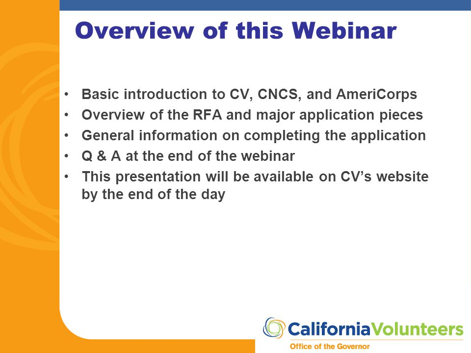 Overview of this Webinar Basic introduction to CV, CNCS, and AmeriCorps Overview of the RFA and major application pieces General information on completing the application Q & A at the end of the webinar This presentation will be available on CV's website by the end of the day