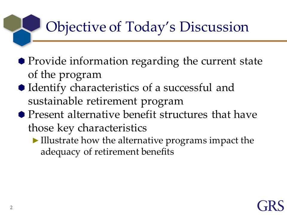 2 Objective of Today's Discussion  Provide information regarding the current state of the program  Identify characteristics of a successful and sustainable retirement program  Present alternative benefit structures that have those key characteristics ► Illustrate how the alternative programs impact the adequacy of retirement benefits