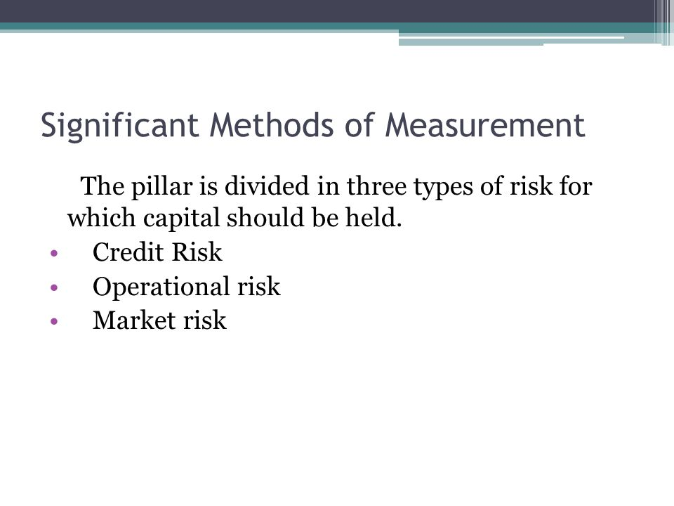 Significant Methods of Measurement The pillar is divided in three types of risk for which capital should be held.