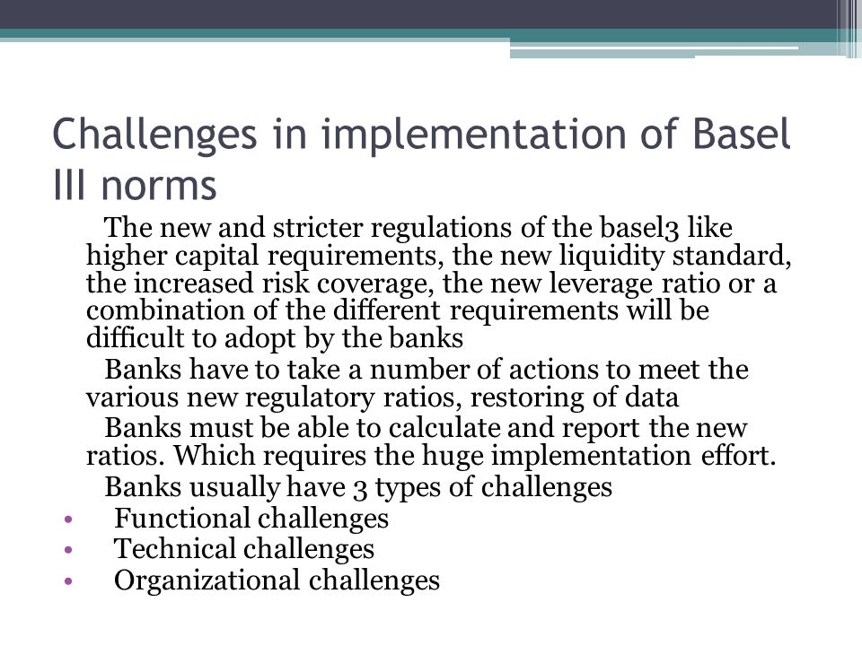 Challenges in implementation of Basel III norms The new and stricter regulations of the basel3 like higher capital requirements, the new liquidity standard, the increased risk coverage, the new leverage ratio or a combination of the different requirements will be difficult to adopt by the banks Banks have to take a number of actions to meet the various new regulatory ratios, restoring of data Banks must be able to calculate and report the new ratios.