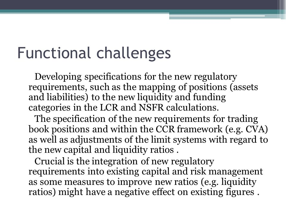 Functional challenges Developing specifications for the new regulatory requirements, such as the mapping of positions (assets and liabilities) to the new liquidity and funding categories in the LCR and NSFR calculations.