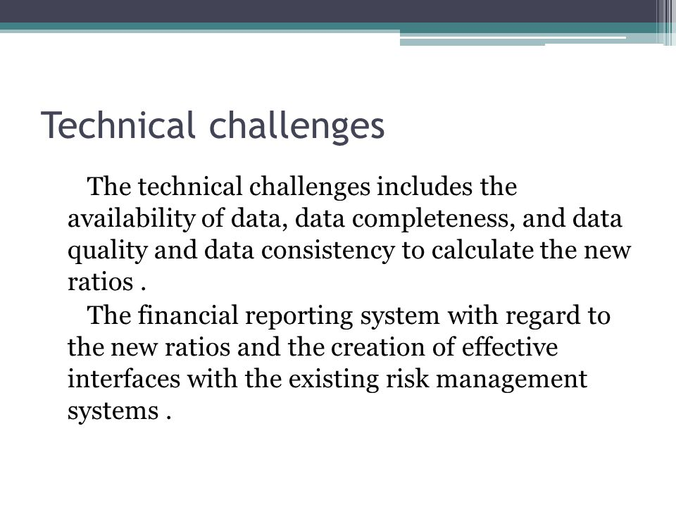 Technical challenges The technical challenges includes the availability of data, data completeness, and data quality and data consistency to calculate the new ratios.