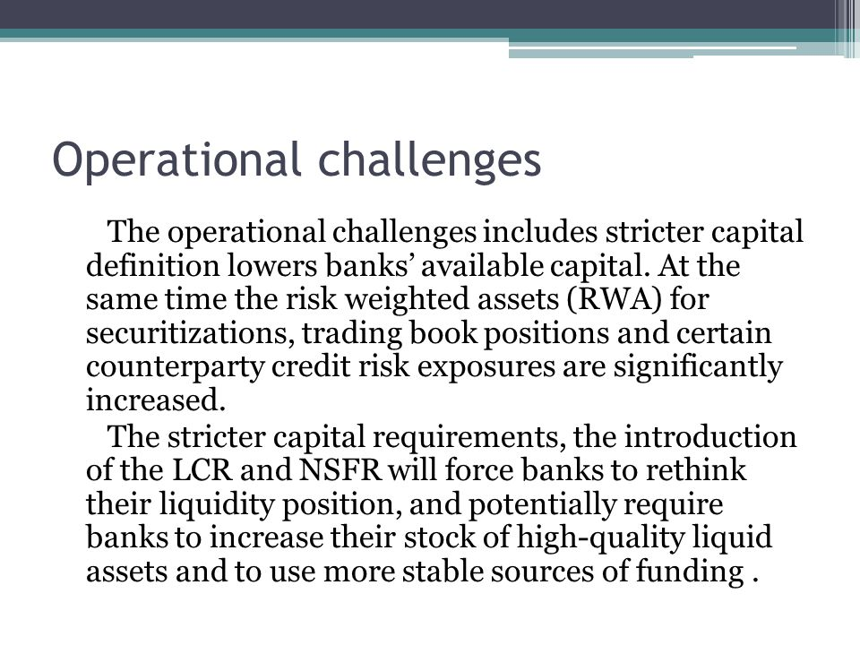Operational challenges The operational challenges includes stricter capital definition lowers banks' available capital.