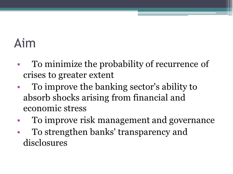 Aim To minimize the probability of recurrence of crises to greater extent To improve the banking sector s ability to absorb shocks arising from financial and economic stress To improve risk management and governance To strengthen banks transparency and disclosures