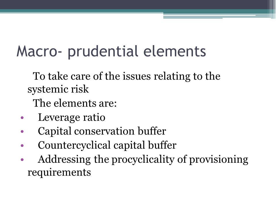 Macro- prudential elements To take care of the issues relating to the systemic risk The elements are: Leverage ratio Capital conservation buffer Countercyclical capital buffer Addressing the procyclicality of provisioning requirements