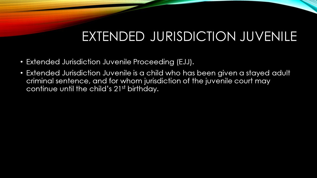EXTENDED JURISDICTION JUVENILE Extended Jurisdiction Juvenile Proceeding (EJJ). Extended Jurisdiction Juvenile is a child who has been given a stayed