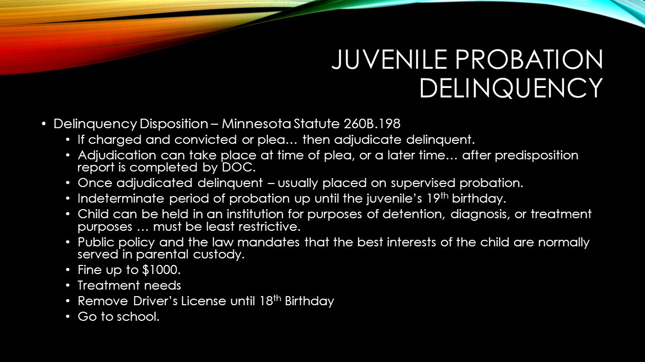 JUVENILE PROBATION DELINQUENCY Delinquency Disposition – Minnesota Statute 260B.198 If charged and convicted or plea… then adjudicate delinquent. Adju