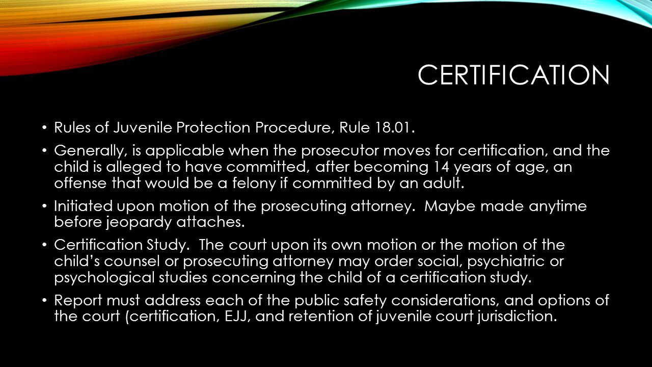 CERTIFICATION Rules of Juvenile Protection Procedure, Rule 18.01. Generally, is applicable when the prosecutor moves for certification, and the child
