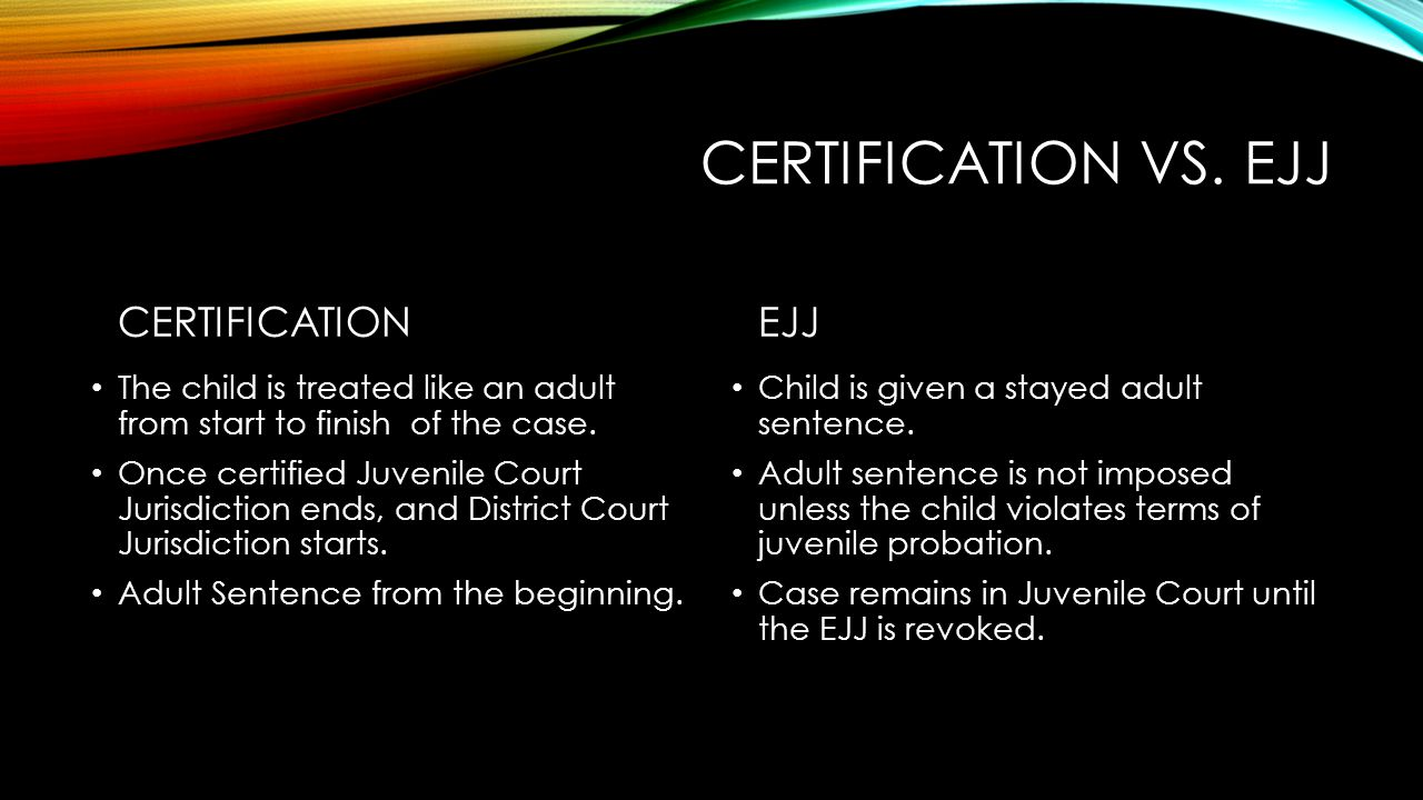 CERTIFICATION - CONTINUED Presumption of Certification – It is presumed that a child will be certified if: The child was 16 or 17 at the time of the offense.