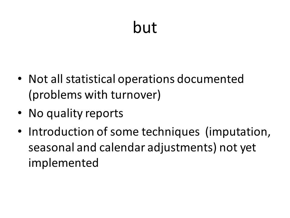 but Not all statistical operations documented (problems with turnover) No quality reports Introduction of some techniques (imputation, seasonal and ca