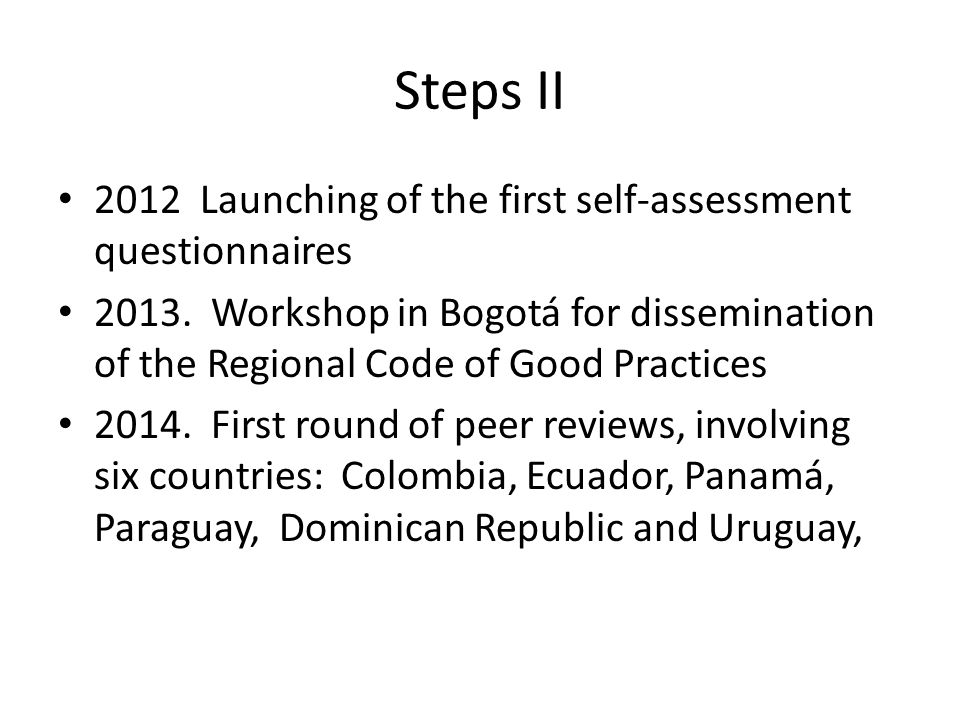 Steps II 2012 Launching of the first self-assessment questionnaires 2013. Workshop in Bogotá for dissemination of the Regional Code of Good Practices