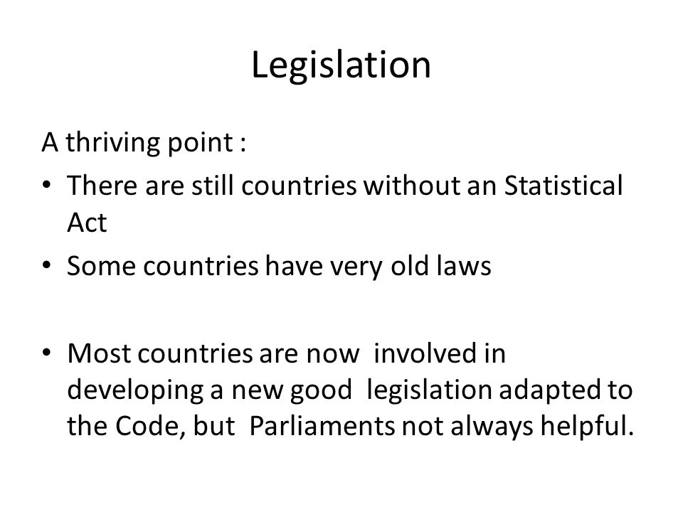 Legislation A thriving point : There are still countries without an Statistical Act Some countries have very old laws Most countries are now involved