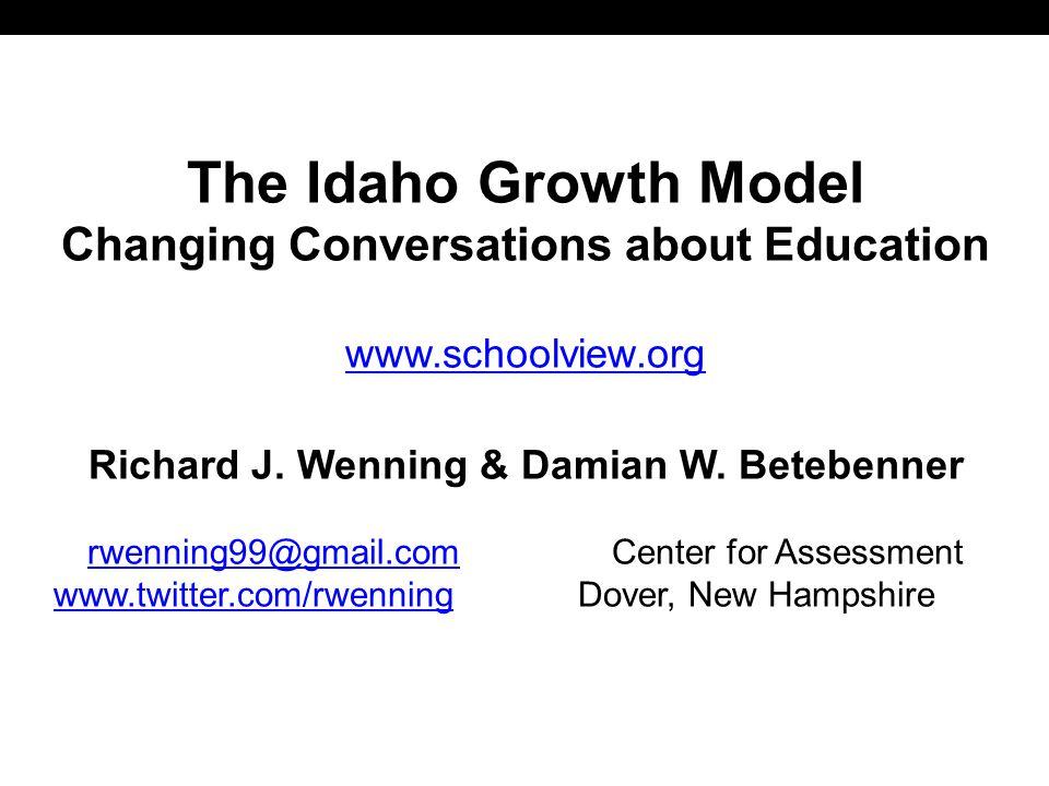 The Idaho Growth Model Changing Conversations about Education www.schoolview.org Richard J. Wenning & Damian W. Betebenner rwenning99@gmail.comrwennin