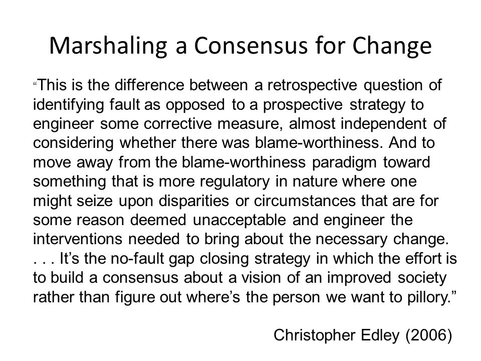 """Marshaling a Consensus for Change """" This is the difference between a retrospective question of identifying fault as opposed to a prospective strategy"""