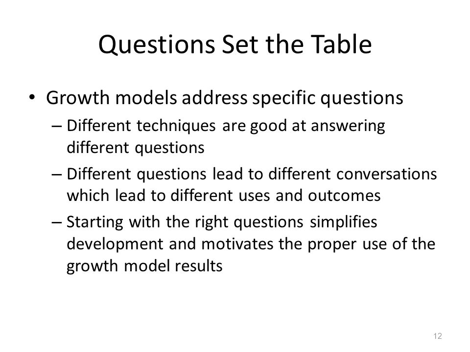 Questions Set the Table Growth models address specific questions – Different techniques are good at answering different questions – Different questions lead to different conversations which lead to different uses and outcomes – Starting with the right questions simplifies development and motivates the proper use of the growth model results 12