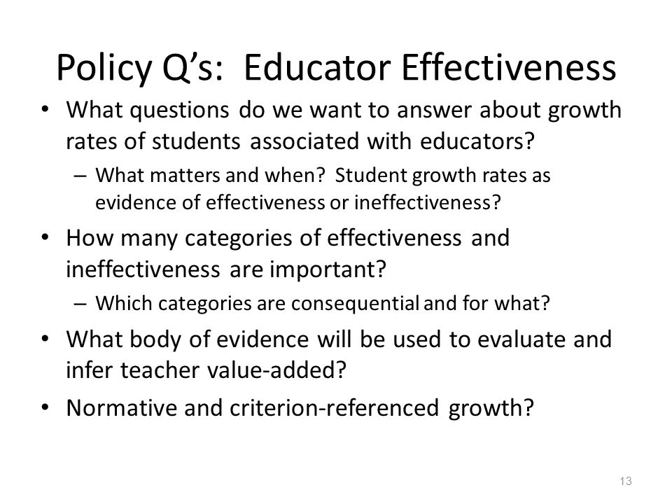 Policy Q's: Educator Effectiveness What questions do we want to answer about growth rates of students associated with educators? – What matters and wh