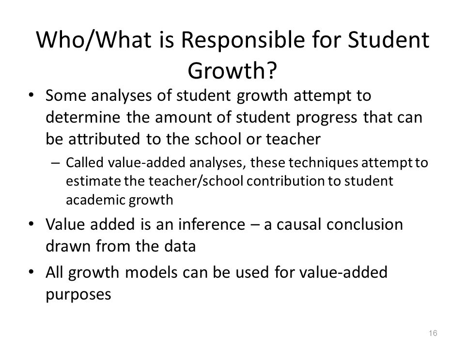 Who/What is Responsible for Student Growth? Some analyses of student growth attempt to determine the amount of student progress that can be attributed