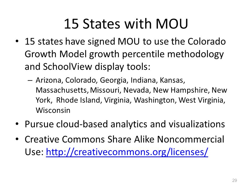 15 States with MOU 15 states have signed MOU to use the Colorado Growth Model growth percentile methodology and SchoolView display tools: – Arizona, Colorado, Georgia, Indiana, Kansas, Massachusetts, Missouri, Nevada, New Hampshire, New York, Rhode Island, Virginia, Washington, West Virginia, Wisconsin Pursue cloud-based analytics and visualizations Creative Commons Share Alike Noncommercial Use: http://creativecommons.org/licenses/http://creativecommons.org/licenses/ 29