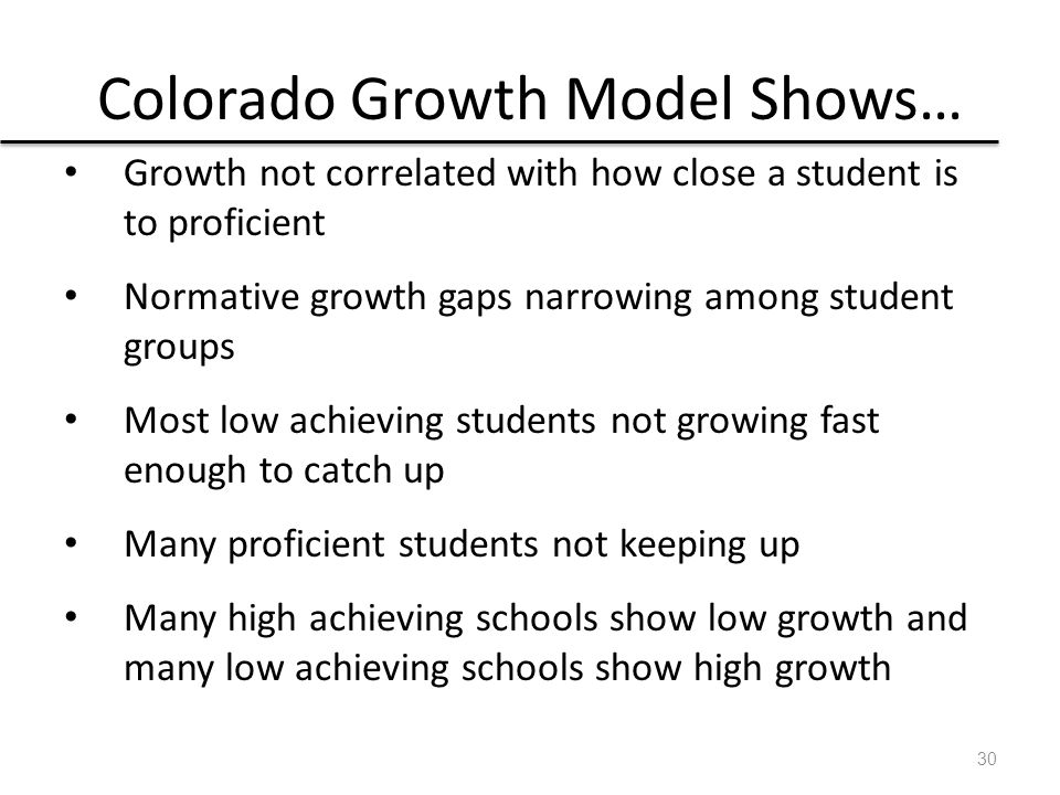 Colorado Growth Model Shows… Growth not correlated with how close a student is to proficient Normative growth gaps narrowing among student groups Most low achieving students not growing fast enough to catch up Many proficient students not keeping up Many high achieving schools show low growth and many low achieving schools show high growth 30