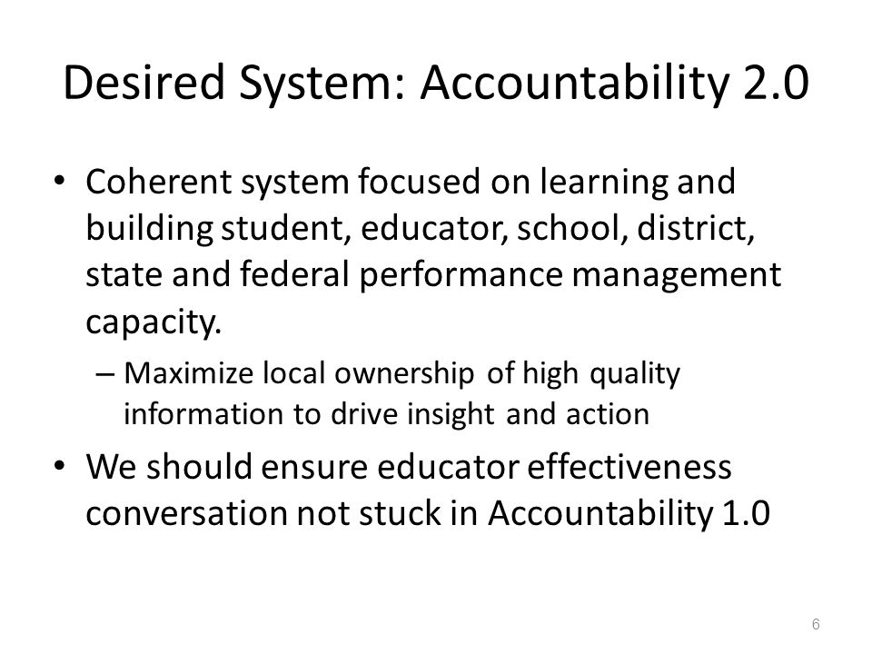 Desired System: Accountability 2.0 Coherent system focused on learning and building student, educator, school, district, state and federal performance