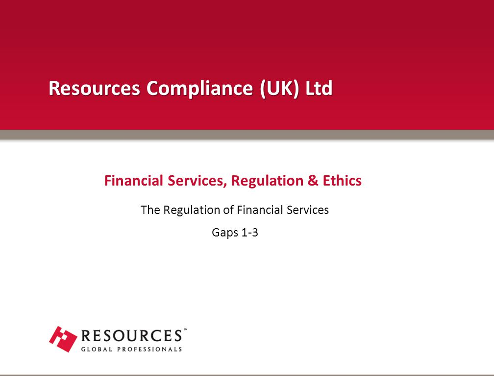 The Regulation of Financial Services Gaps 1-3 Financial Services, Regulation & Ethics Resources Compliance (UK) Ltd