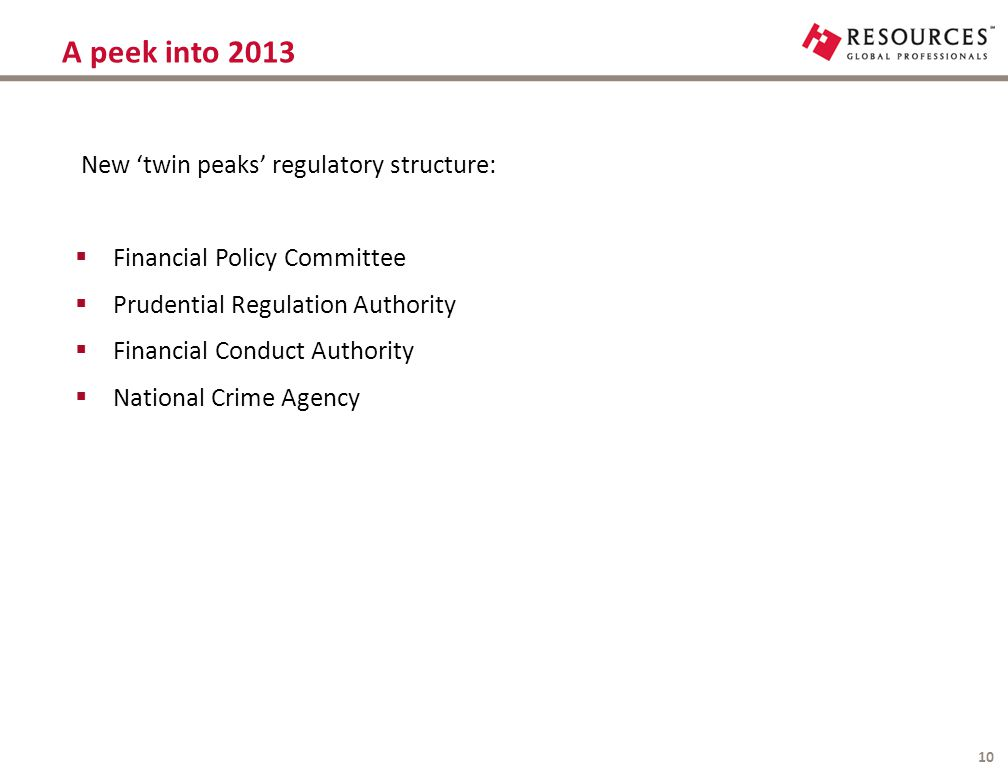 A peek into 2013 10 New 'twin peaks' regulatory structure:  Financial Policy Committee  Prudential Regulation Authority  Financial Conduct Authorit