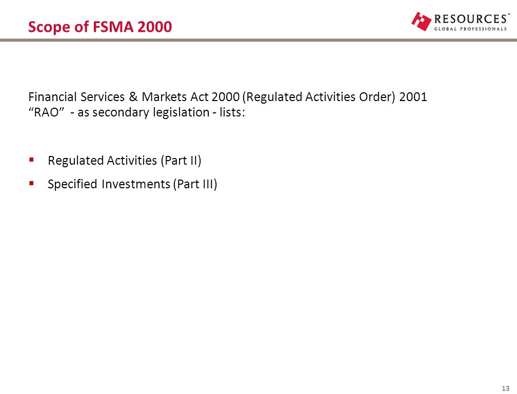 "Scope of FSMA 2000 13 Financial Services & Markets Act 2000 (Regulated Activities Order) 2001 ""RAO"" - as secondary legislation - lists:  Regulated Ac"