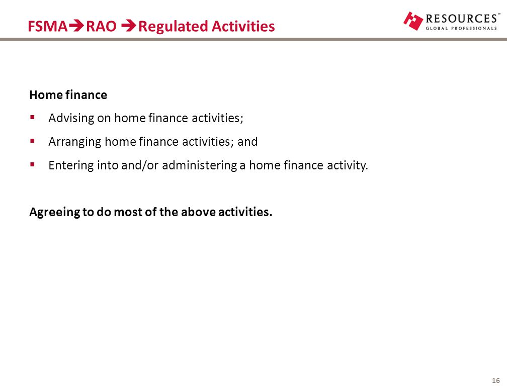 FSMA  RAO  Regulated Activities 16 Home finance  Advising on home finance activities;  Arranging home finance activities; and  Entering into and/or administering a home finance activity.