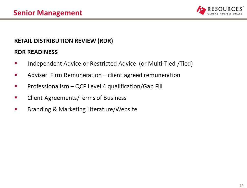 Senior Management 24 RETAIL DISTRIBUTION REVIEW (RDR) RDR READINESS  Independent Advice or Restricted Advice (or Multi-Tied /Tied)  Adviser Firm Rem