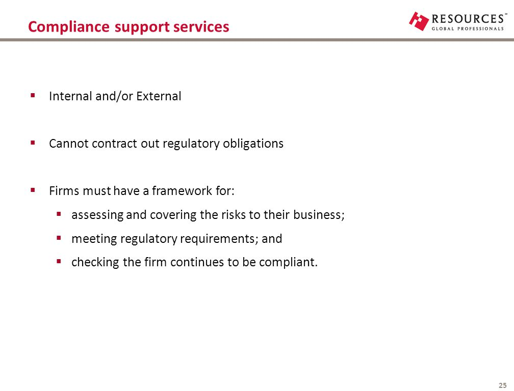 Compliance support services 25  Internal and/or External  Cannot contract out regulatory obligations  Firms must have a framework for:  assessing
