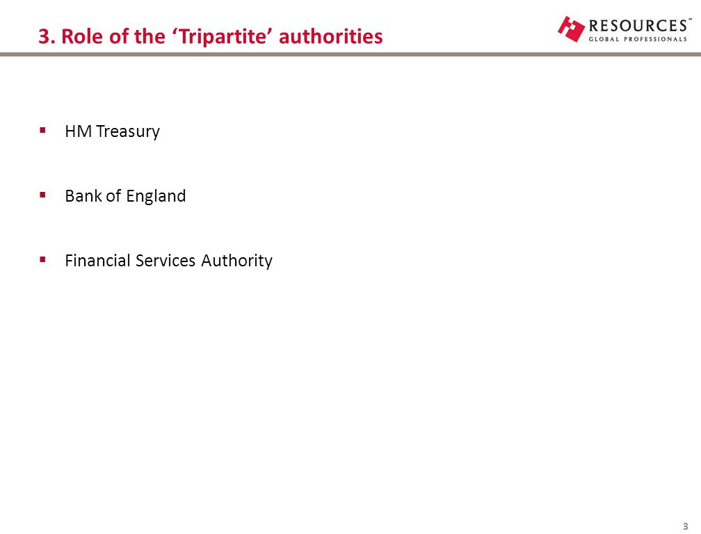 3. Role of the 'Tripartite' authorities 3  HM Treasury  Bank of England  Financial Services Authority