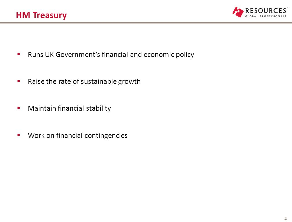 HM Treasury 4  Runs UK Government's financial and economic policy  Raise the rate of sustainable growth  Maintain financial stability  Work on fin