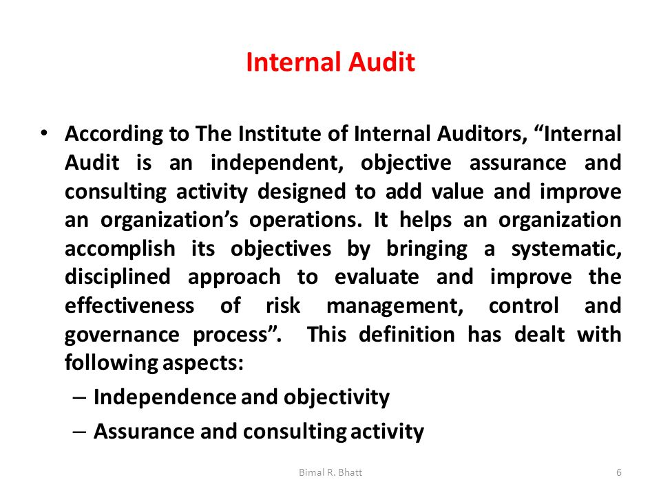 Internal Audit According to The Institute of Internal Auditors, Internal Audit is an independent, objective assurance and consulting activity designed to add value and improve an organization's operations.
