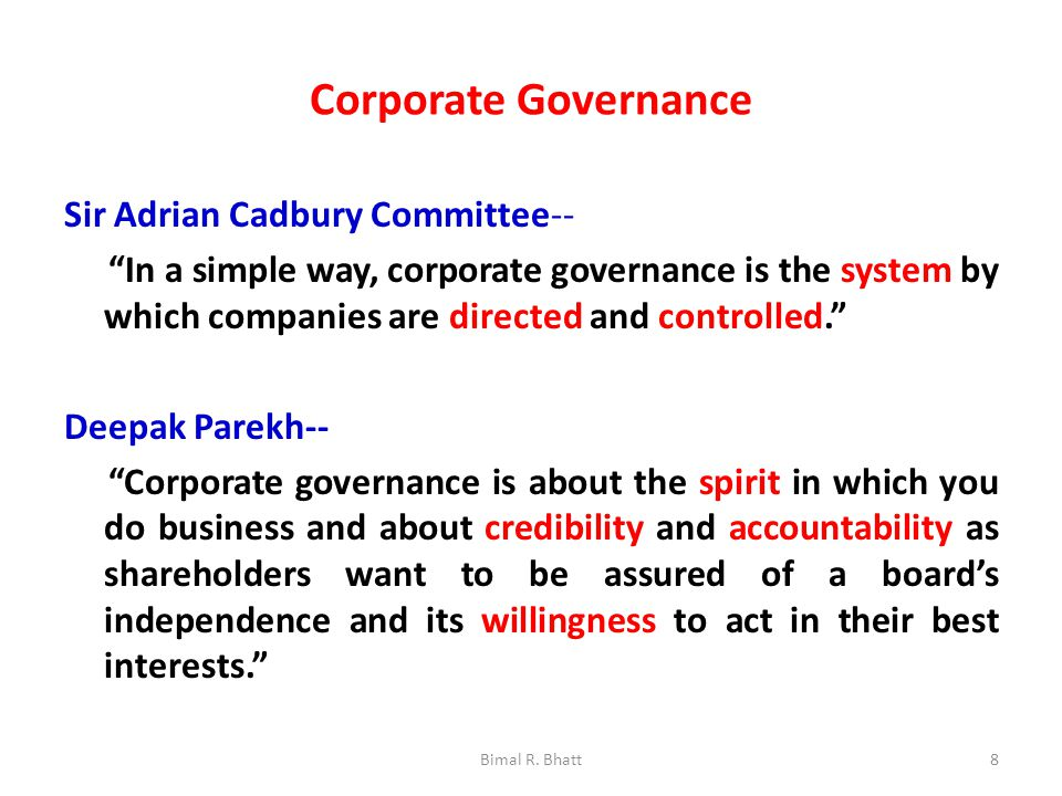 Corporate Governance Sir Adrian Cadbury Committee-- In a simple way, corporate governance is the system by which companies are directed and controlled. Deepak Parekh-- Corporate governance is about the spirit in which you do business and about credibility and accountability as shareholders want to be assured of a board's independence and its willingness to act in their best interests. 8Bimal R.
