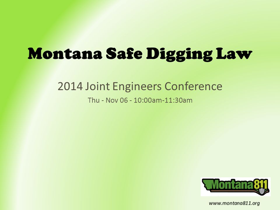 www.montana811.org Montana Safe Digging Law 2014 Joint Engineers Conference Thu - Nov 06 - 10:00am-11:30am