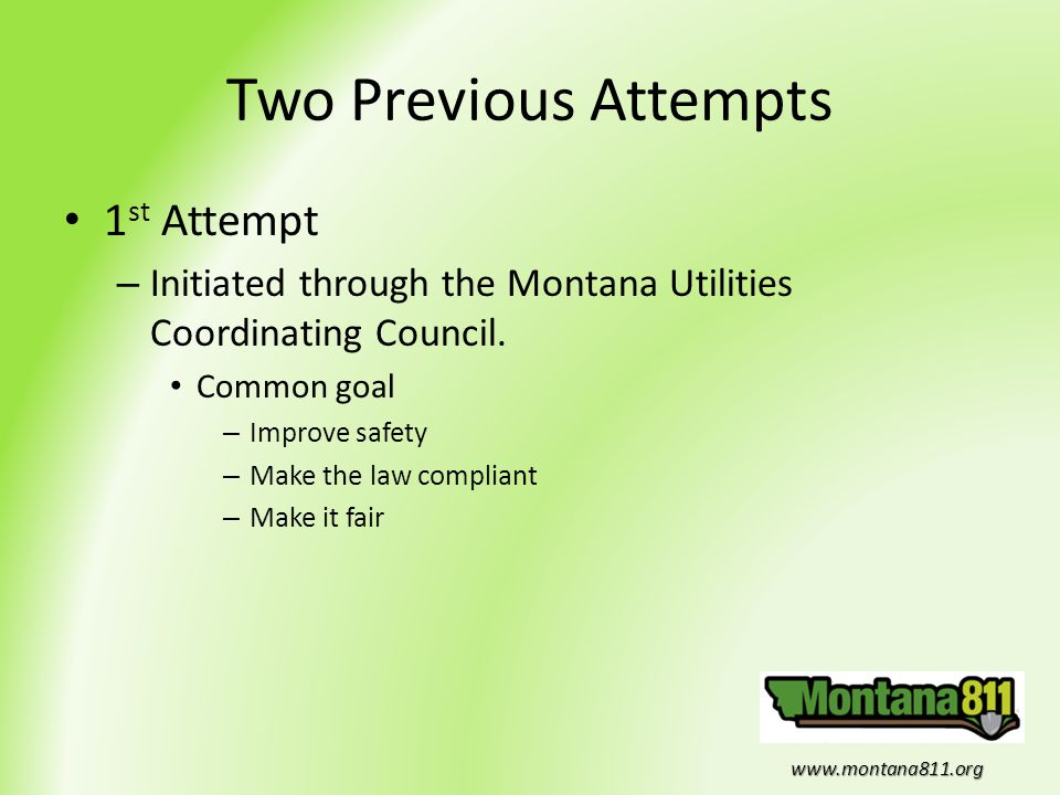 www.montana811.org Two Previous Attempts 1 st Attempt – Initiated through the Montana Utilities Coordinating Council. Common goal – Improve safety – M
