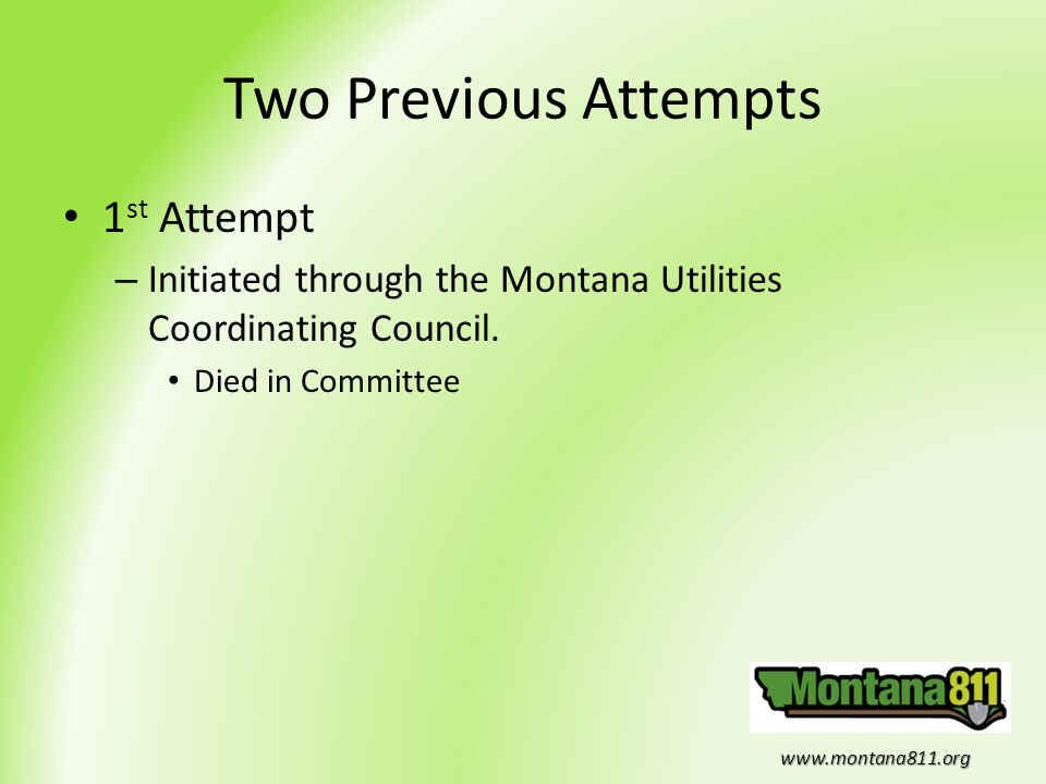 www.montana811.org Two Previous Attempts 1 st Attempt – Initiated through the Montana Utilities Coordinating Council. Died in Committee