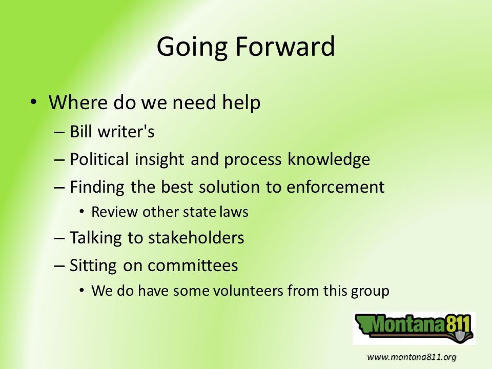 www.montana811.org Going Forward Where do we need help – Bill writer's – Political insight and process knowledge – Finding the best solution to enforc