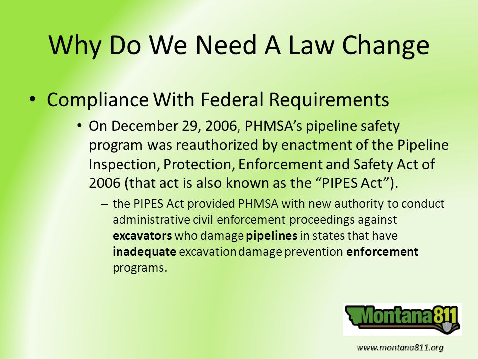 www.montana811.org Why Do We Need A Law Change Compliance With Federal Requirements On December 29, 2006, PHMSA's pipeline safety program was reauthor
