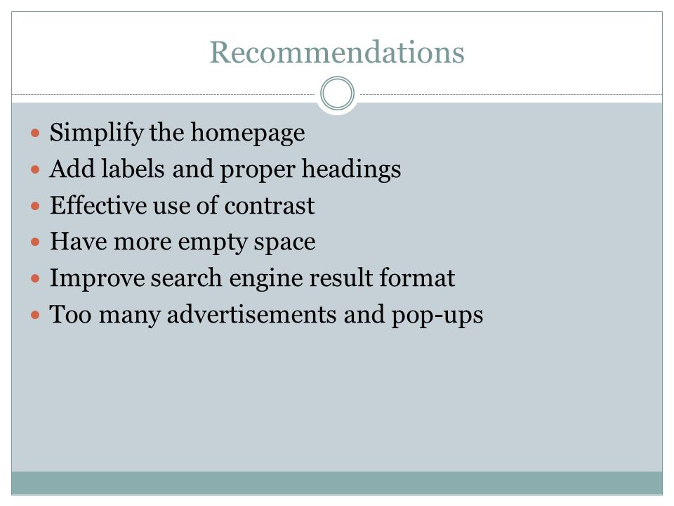 Recommendations Simplify the homepage Add labels and proper headings Effective use of contrast Have more empty space Improve search engine result format Too many advertisements and pop-ups