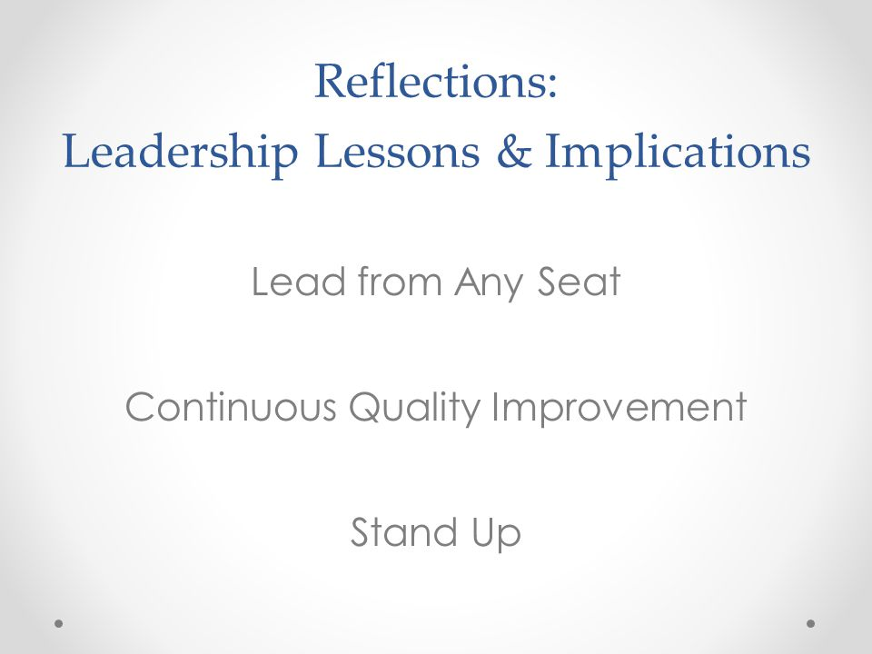 Reflections: Leadership Lessons & Implications Lead from Any Seat Continuous Quality Improvement Stand Up
