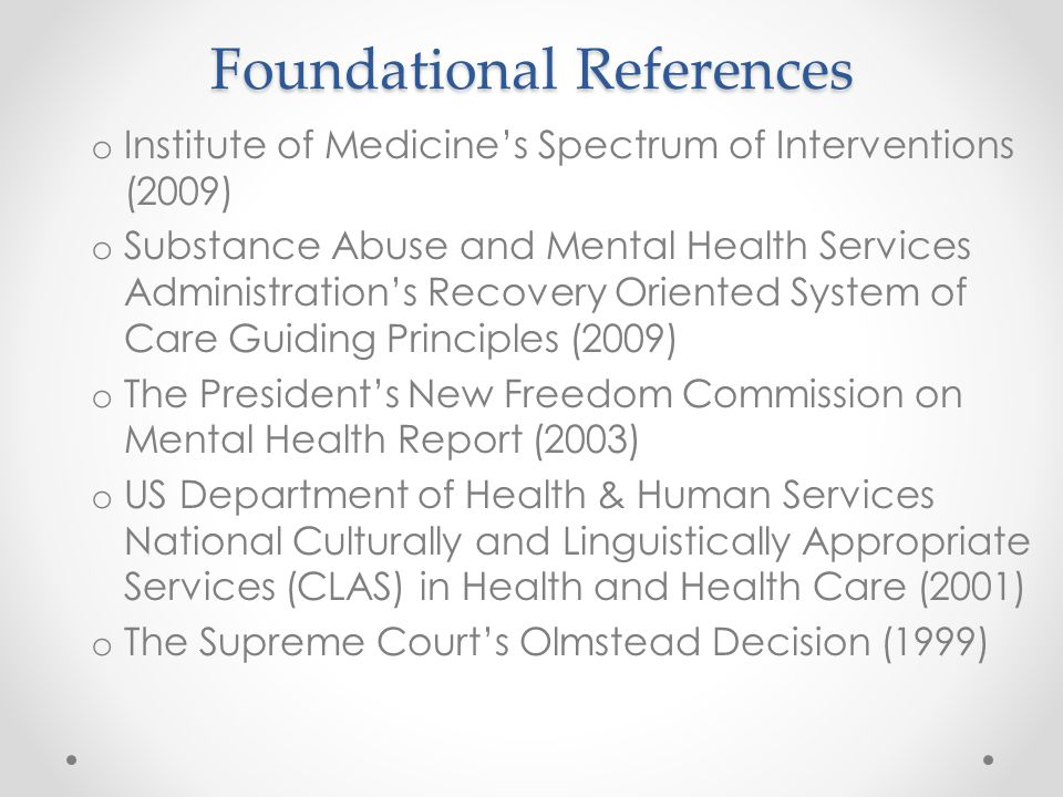 Foundational References o Institute of Medicine's Spectrum of Interventions (2009) o Substance Abuse and Mental Health Services Administration's Recovery Oriented System of Care Guiding Principles (2009) o The President's New Freedom Commission on Mental Health Report (2003) o US Department of Health & Human Services National Culturally and Linguistically Appropriate Services (CLAS) in Health and Health Care (2001) o The Supreme Court's Olmstead Decision (1999)