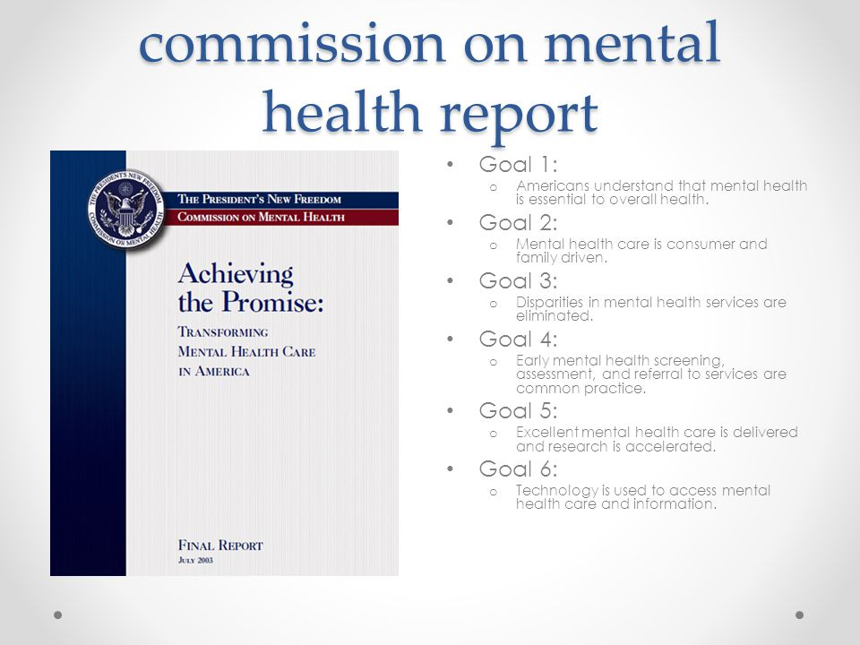 The President's new freedom commission on mental health report Goal 1: o Americans understand that mental health is essential to overall health.
