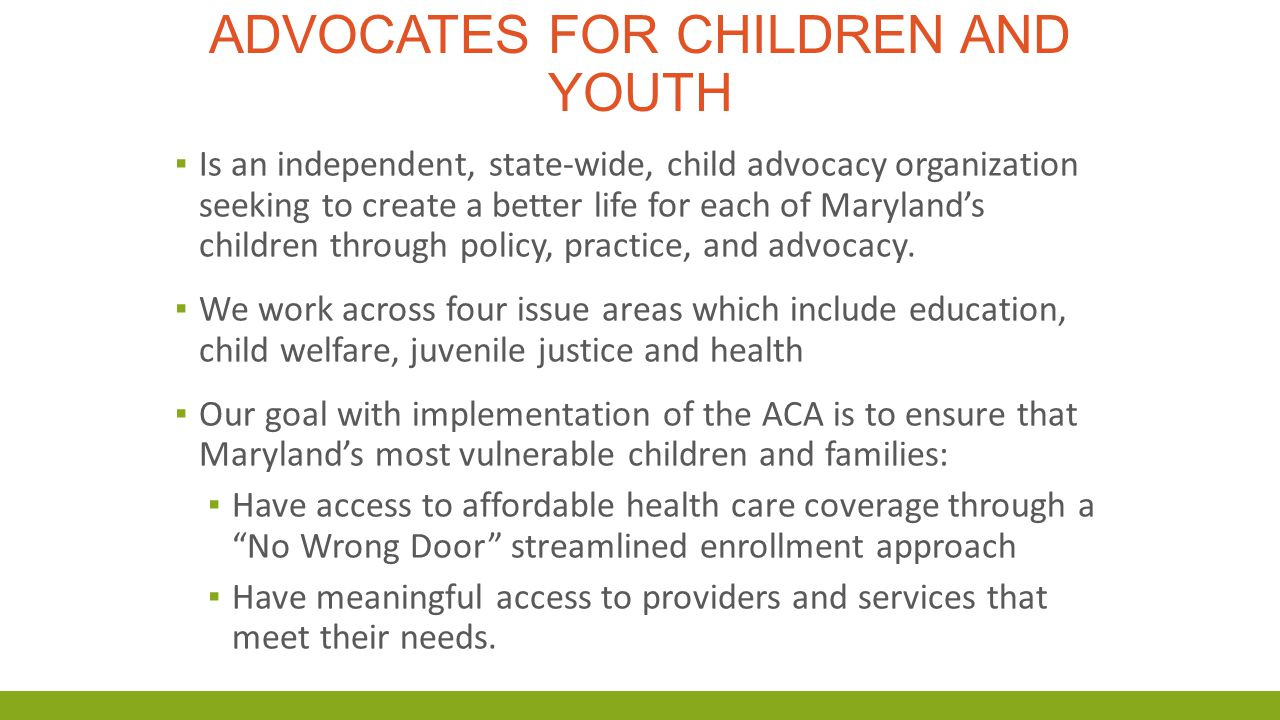 ADVOCATES FOR CHILDREN AND YOUTH ▪ Is an independent, state-wide, child advocacy organization seeking to create a better life for each of Maryland's c