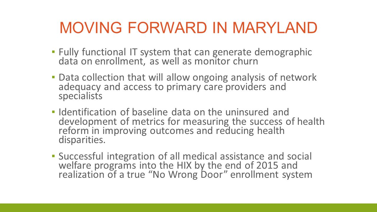 MOVING FORWARD IN MARYLAND ▪ Fully functional IT system that can generate demographic data on enrollment, as well as monitor churn ▪ Data collection that will allow ongoing analysis of network adequacy and access to primary care providers and specialists ▪ Identification of baseline data on the uninsured and development of metrics for measuring the success of health reform in improving outcomes and reducing health disparities.