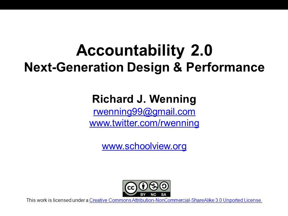 Accountability 2.0 Next-Generation Design & Performance Richard J. Wenning rwenning99@gmail.com www.twitter.com/rwenning www.schoolview.org This work