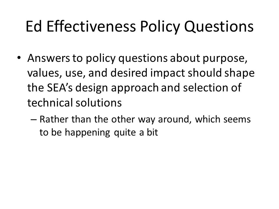 Ed Effectiveness Policy Questions Answers to policy questions about purpose, values, use, and desired impact should shape the SEA's design approach and selection of technical solutions – Rather than the other way around, which seems to be happening quite a bit