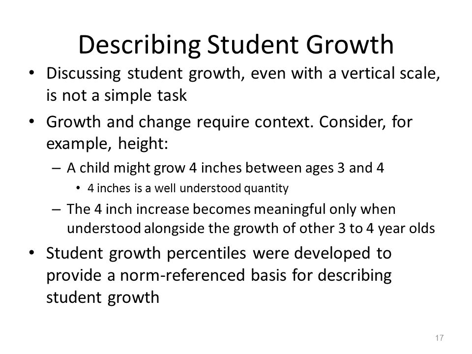 Describing Student Growth Discussing student growth, even with a vertical scale, is not a simple task Growth and change require context.