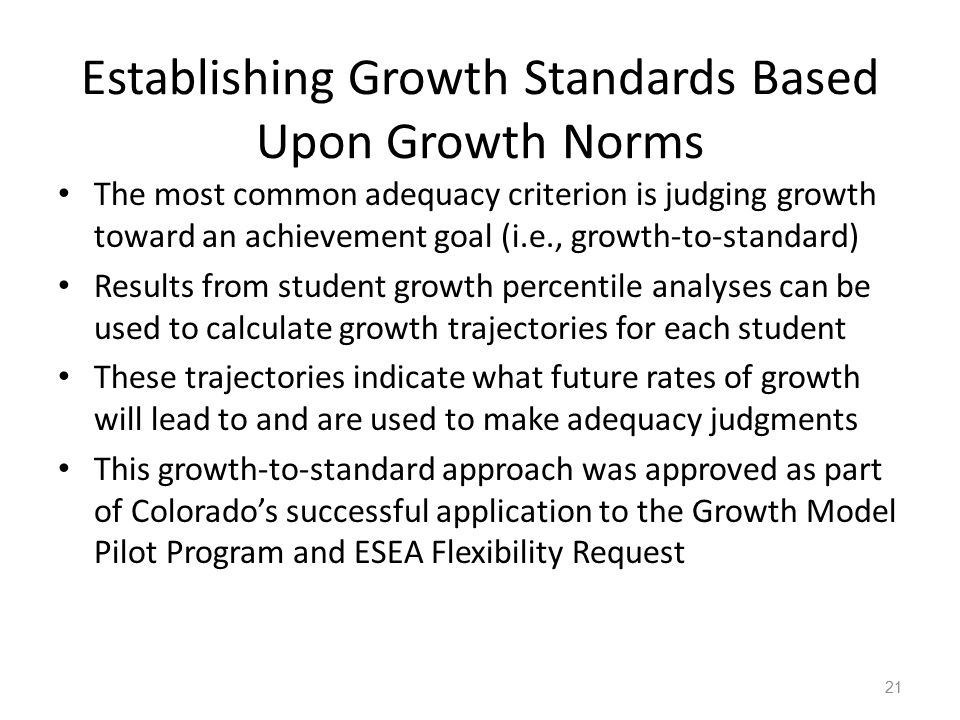 Establishing Growth Standards Based Upon Growth Norms The most common adequacy criterion is judging growth toward an achievement goal (i.e., growth-to-standard) Results from student growth percentile analyses can be used to calculate growth trajectories for each student These trajectories indicate what future rates of growth will lead to and are used to make adequacy judgments This growth-to-standard approach was approved as part of Colorado's successful application to the Growth Model Pilot Program and ESEA Flexibility Request 21
